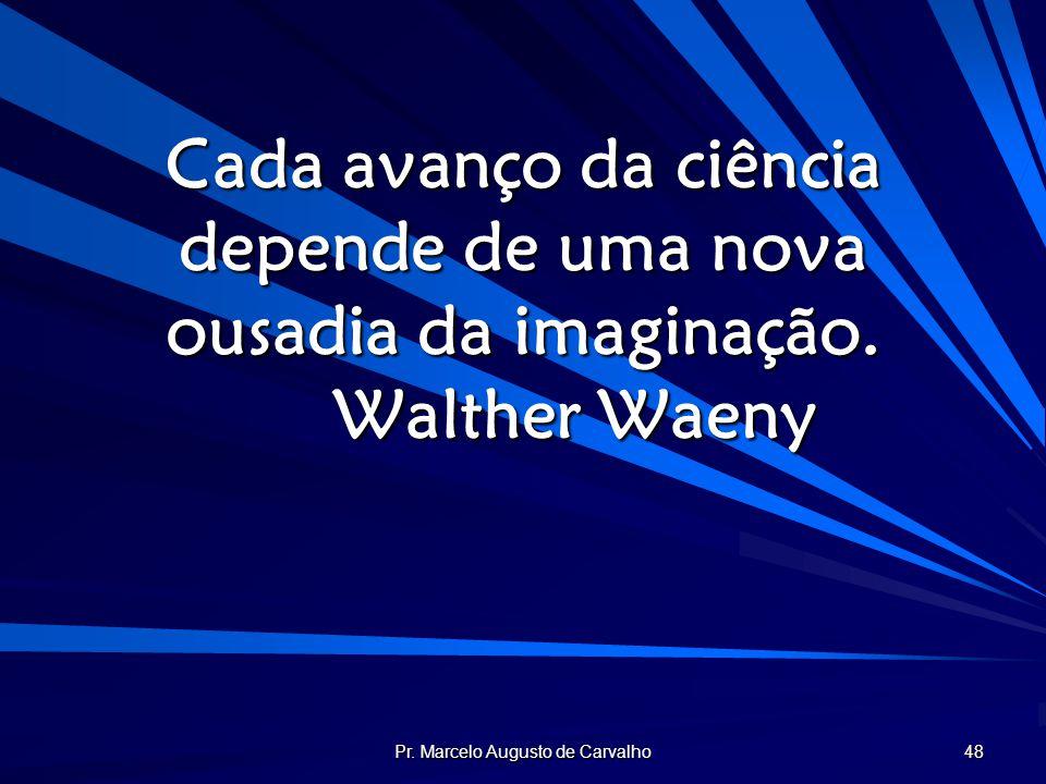 Pr. Marcelo Augusto de Carvalho 48 Cada avanço da ciência depende de uma nova ousadia da imaginação. Walther Waeny