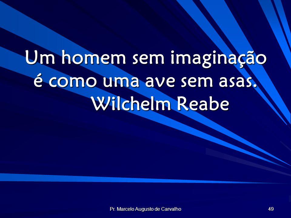 Pr. Marcelo Augusto de Carvalho 49 Um homem sem imaginação é como uma ave sem asas. Wilchelm Reabe