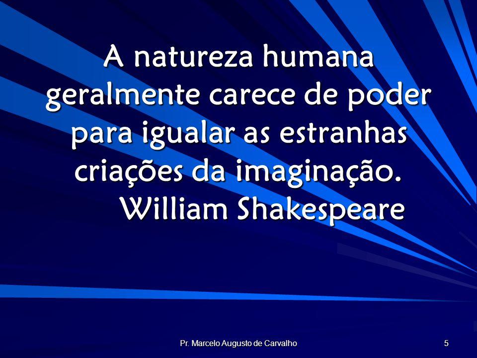 Pr. Marcelo Augusto de Carvalho 5 A natureza humana geralmente carece de poder para igualar as estranhas criações da imaginação. William Shakespeare