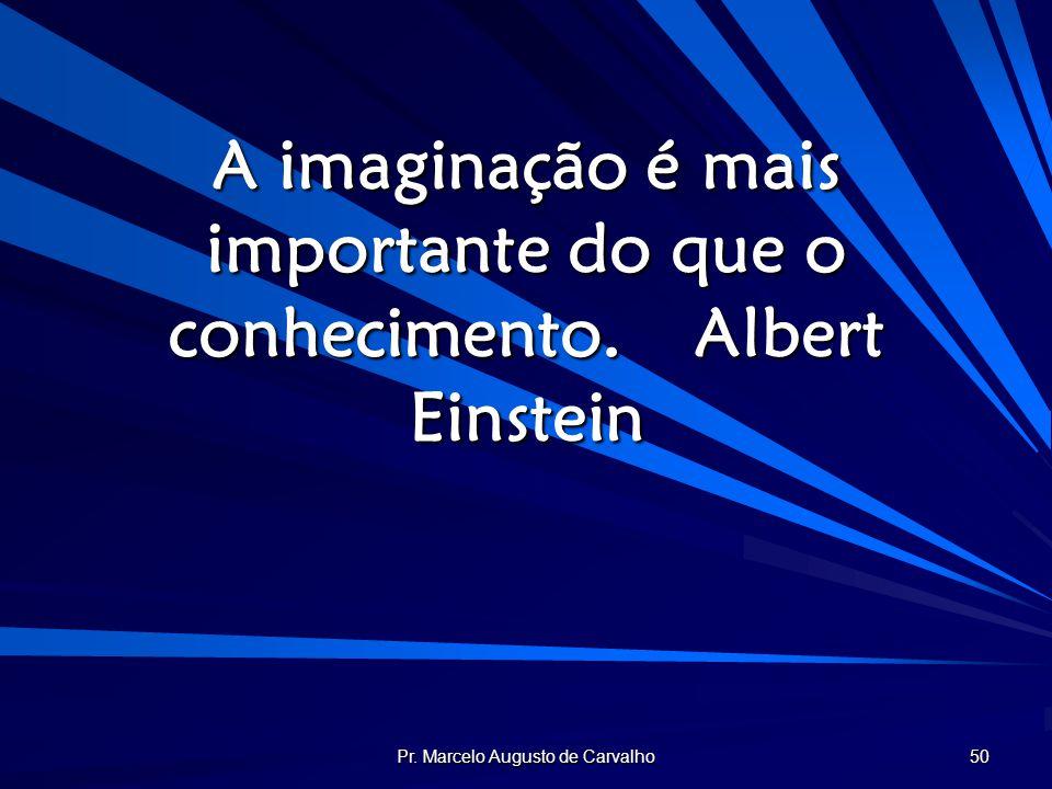 Pr. Marcelo Augusto de Carvalho 50 A imaginação é mais importante do que o conhecimento.Albert Einstein