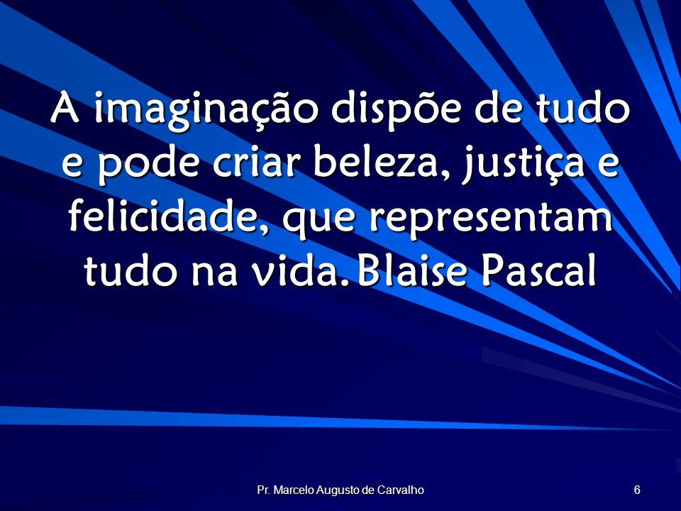 Pr. Marcelo Augusto de Carvalho 6 A imaginação dispõe de tudo e pode criar beleza, justiça e felicidade, que representam tudo na vida.Blaise Pascal