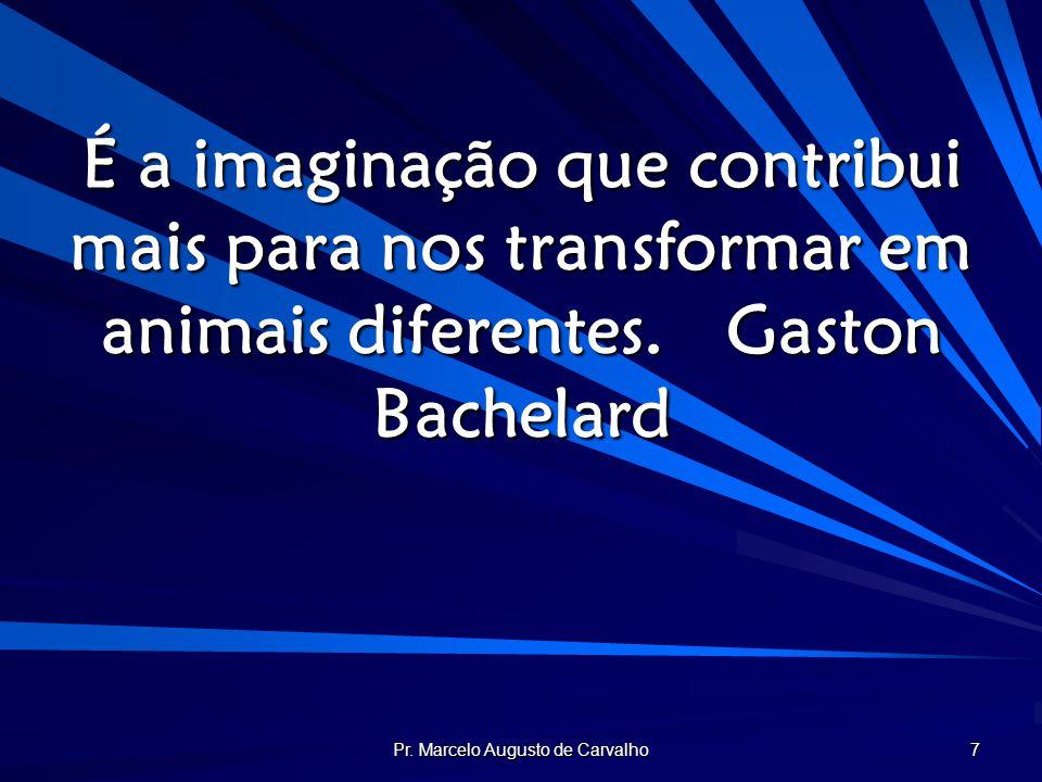 Pr. Marcelo Augusto de Carvalho 7 É a imaginação que contribui mais para nos transformar em animais diferentes.Gaston Bachelard