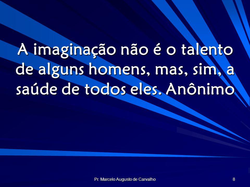 Pr. Marcelo Augusto de Carvalho 8 A imaginação não é o talento de alguns homens, mas, sim, a saúde de todos eles.Anônimo