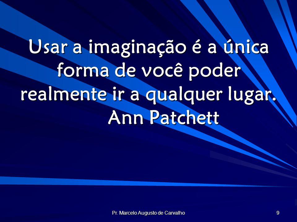 Pr. Marcelo Augusto de Carvalho 9 Usar a imaginação é a única forma de você poder realmente ir a qualquer lugar. Ann Patchett