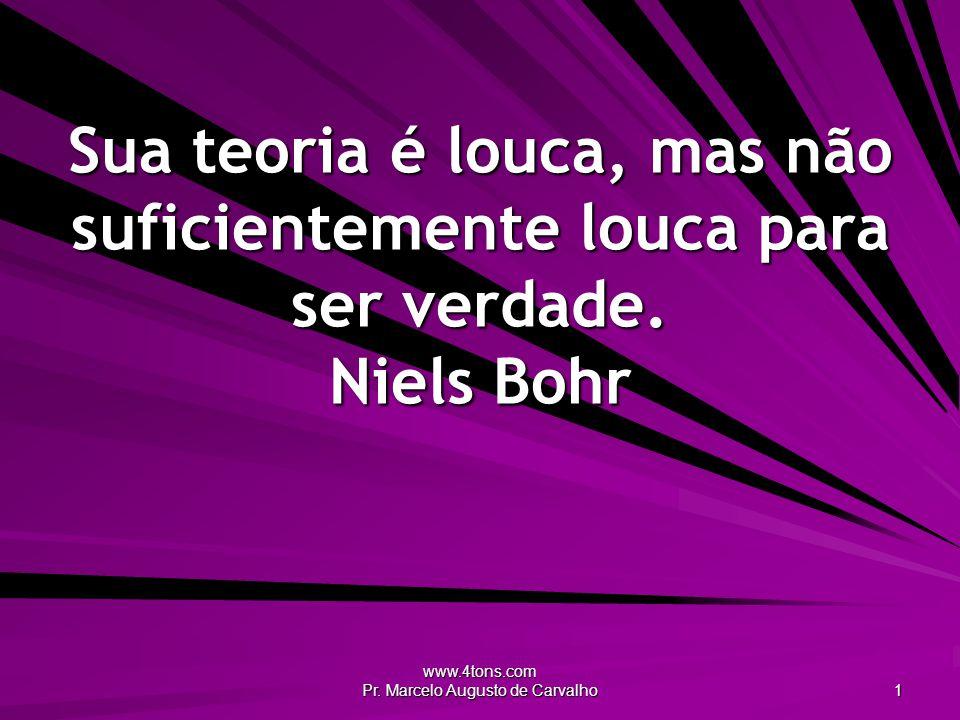 www.4tons.com Pr.Marcelo Augusto de Carvalho 22 Primeiro a gente enlouquece e depois vê no que dá.