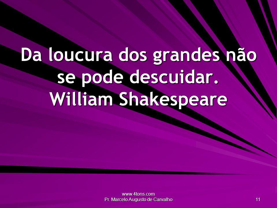 www.4tons.com Pr.Marcelo Augusto de Carvalho 11 Da loucura dos grandes não se pode descuidar.
