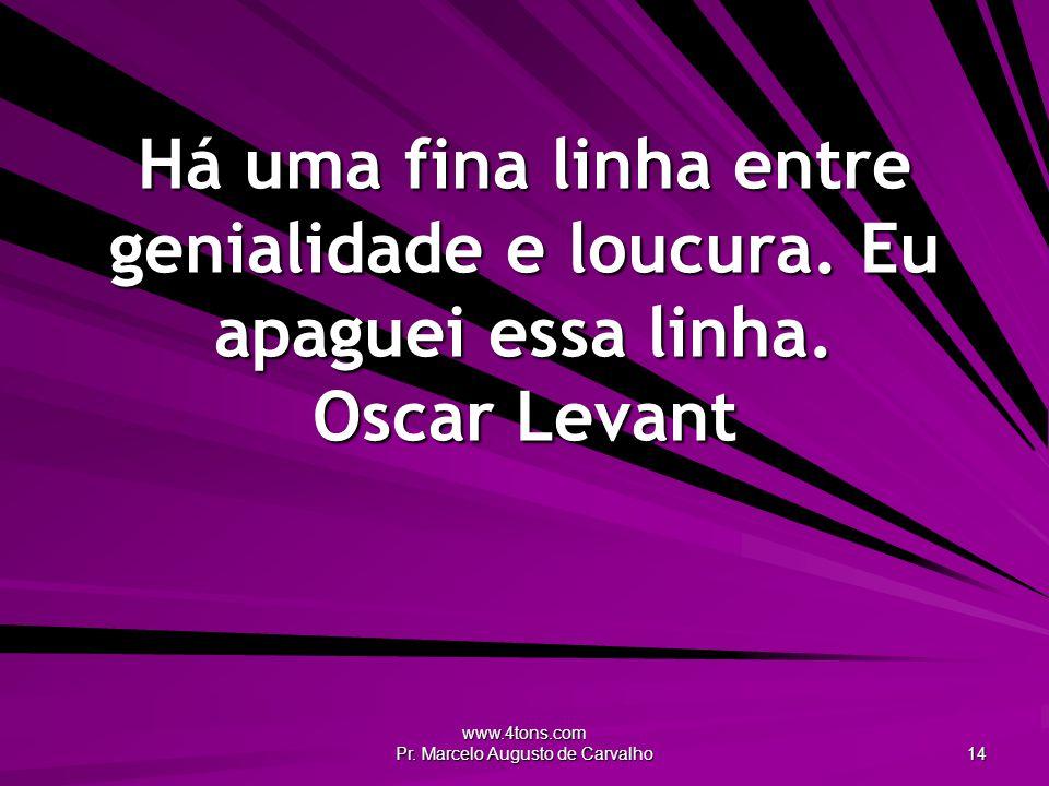 www.4tons.com Pr.Marcelo Augusto de Carvalho 14 Há uma fina linha entre genialidade e loucura.