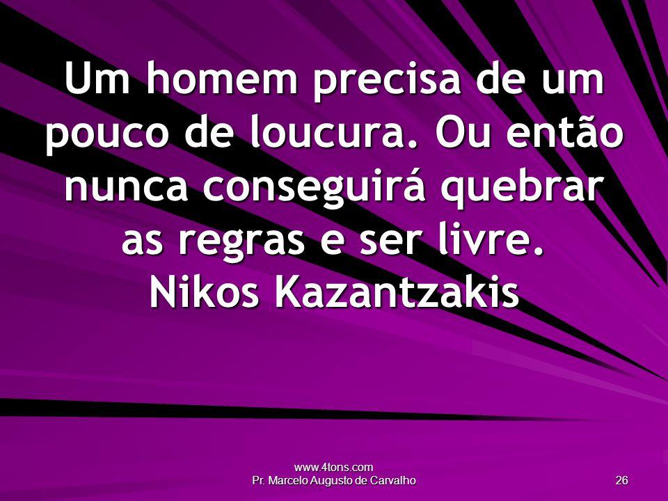 www.4tons.com Pr.Marcelo Augusto de Carvalho 26 Um homem precisa de um pouco de loucura.