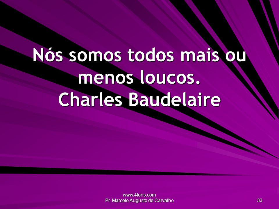 www.4tons.com Pr.Marcelo Augusto de Carvalho 33 Nós somos todos mais ou menos loucos.