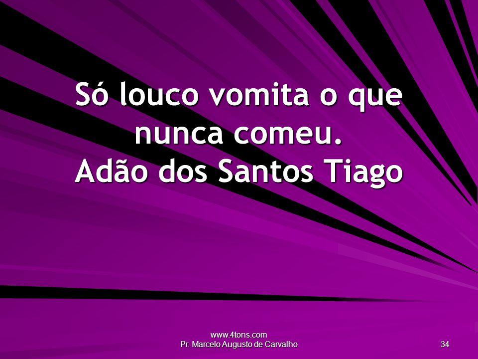 www.4tons.com Pr.Marcelo Augusto de Carvalho 34 Só louco vomita o que nunca comeu.