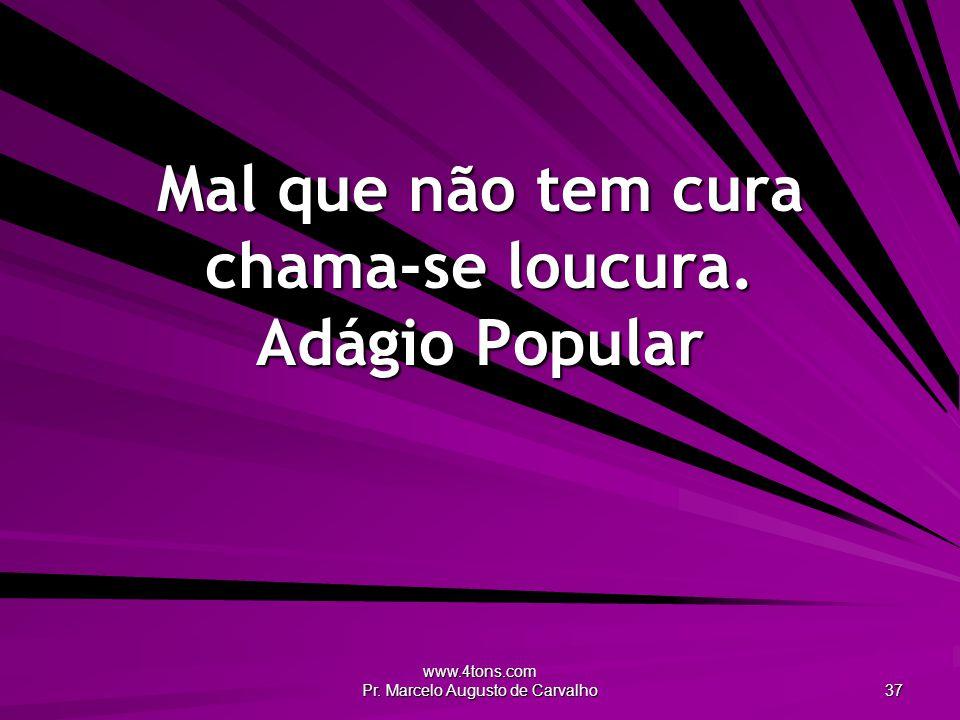 www.4tons.com Pr.Marcelo Augusto de Carvalho 37 Mal que não tem cura chama-se loucura.