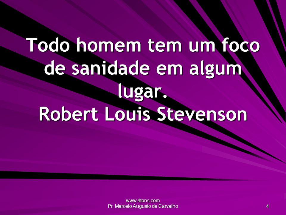 www.4tons.com Pr.Marcelo Augusto de Carvalho 4 Todo homem tem um foco de sanidade em algum lugar.