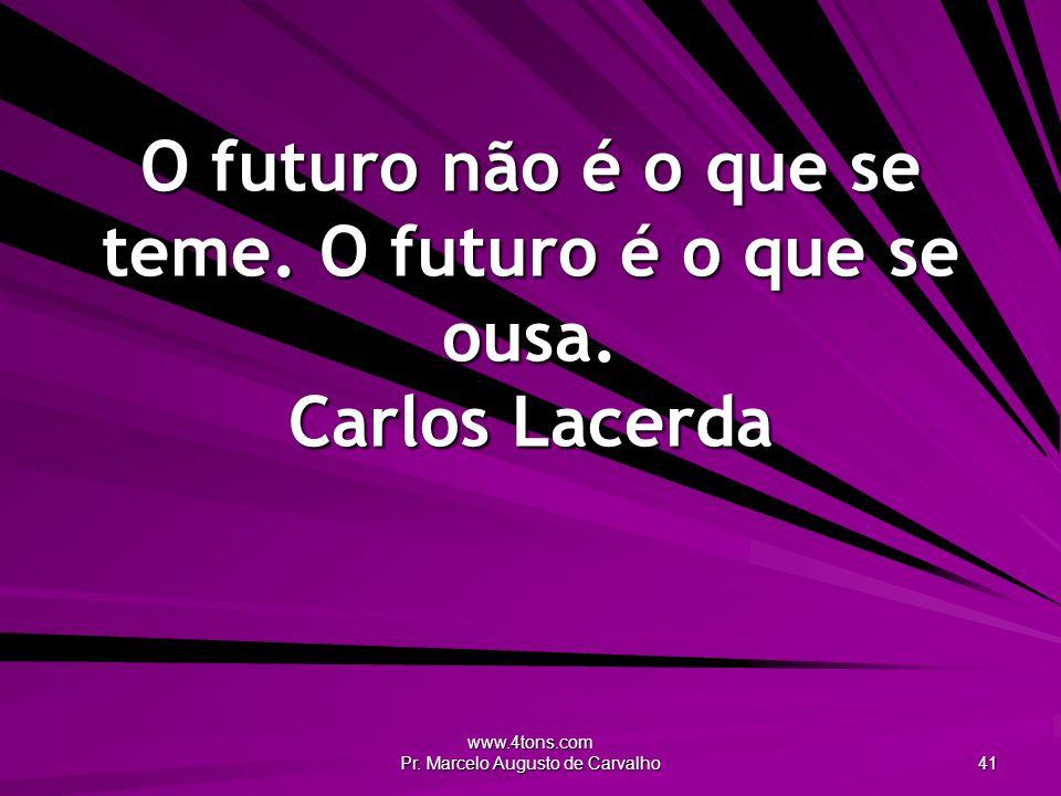www.4tons.com Pr.Marcelo Augusto de Carvalho 41 O futuro não é o que se teme.