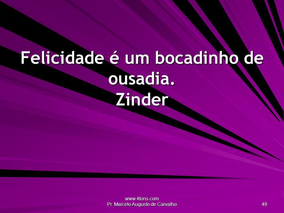 www.4tons.com Pr. Marcelo Augusto de Carvalho 49 Felicidade é um bocadinho de ousadia. Zinder