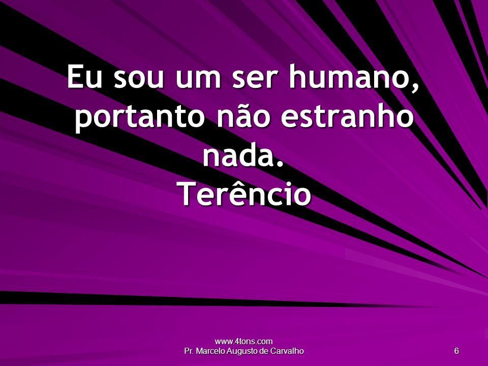 www.4tons.com Pr.Marcelo Augusto de Carvalho 6 Eu sou um ser humano, portanto não estranho nada.