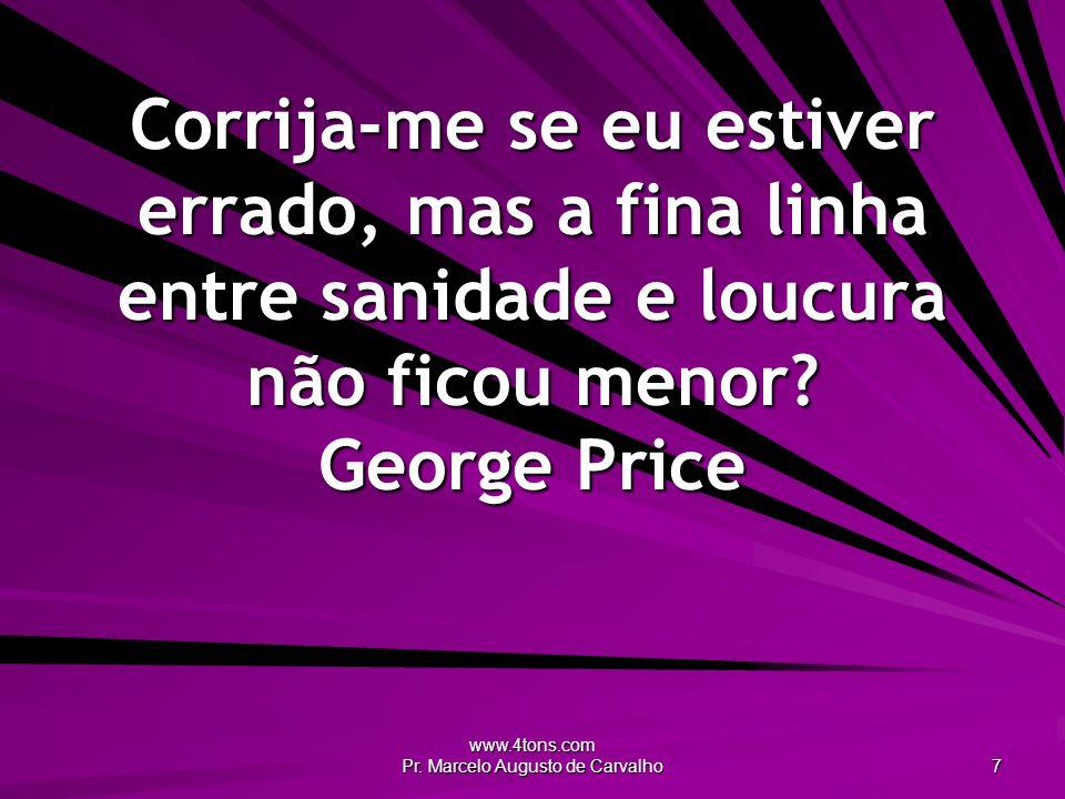 www.4tons.com Pr.Marcelo Augusto de Carvalho 8 Em um mundo louco, apenas os loucos são sãos.
