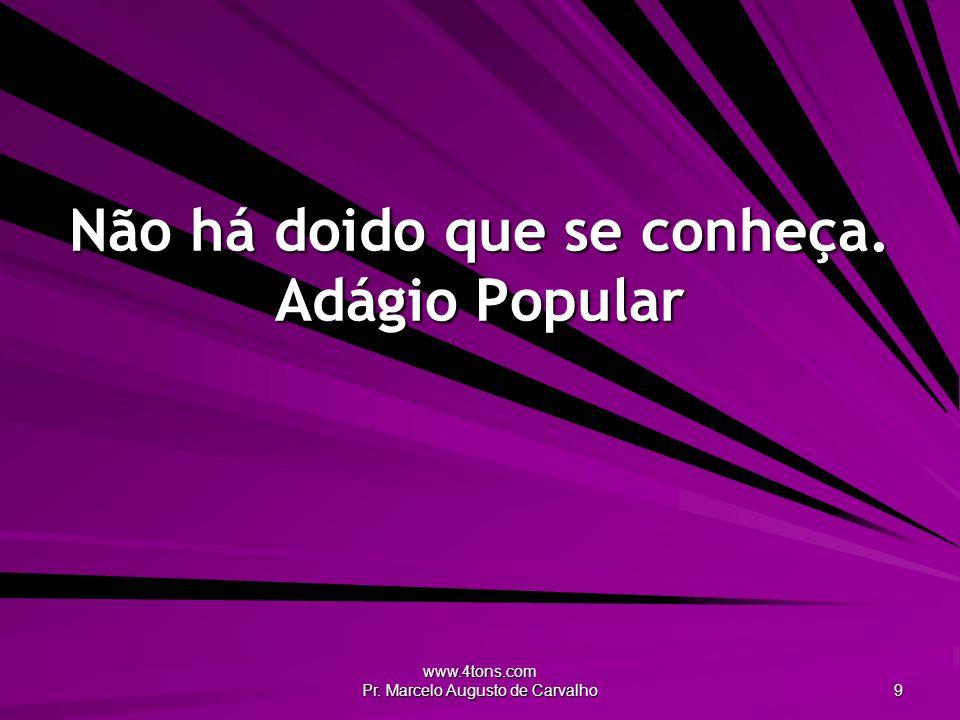 www.4tons.com Pr. Marcelo Augusto de Carvalho 9 Não há doido que se conheça. Adágio Popular