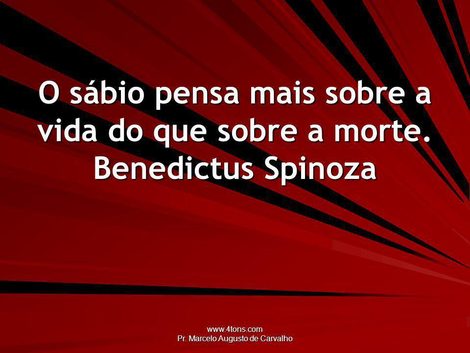 www.4tons.com Pr.Marcelo Augusto de Carvalho O sábio pensa mais sobre a vida do que sobre a morte.