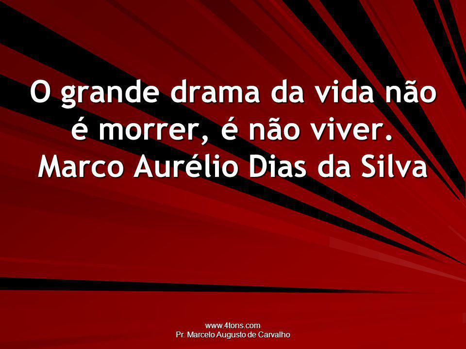www.4tons.com Pr.Marcelo Augusto de Carvalho O grande drama da vida não é morrer, é não viver.