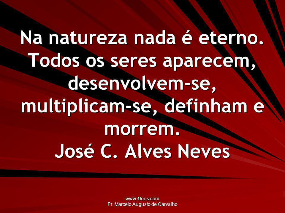 www.4tons.com Pr.Marcelo Augusto de Carvalho Na natureza nada é eterno.