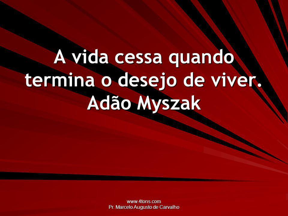 www.4tons.com Pr.Marcelo Augusto de Carvalho A vida cessa quando termina o desejo de viver.