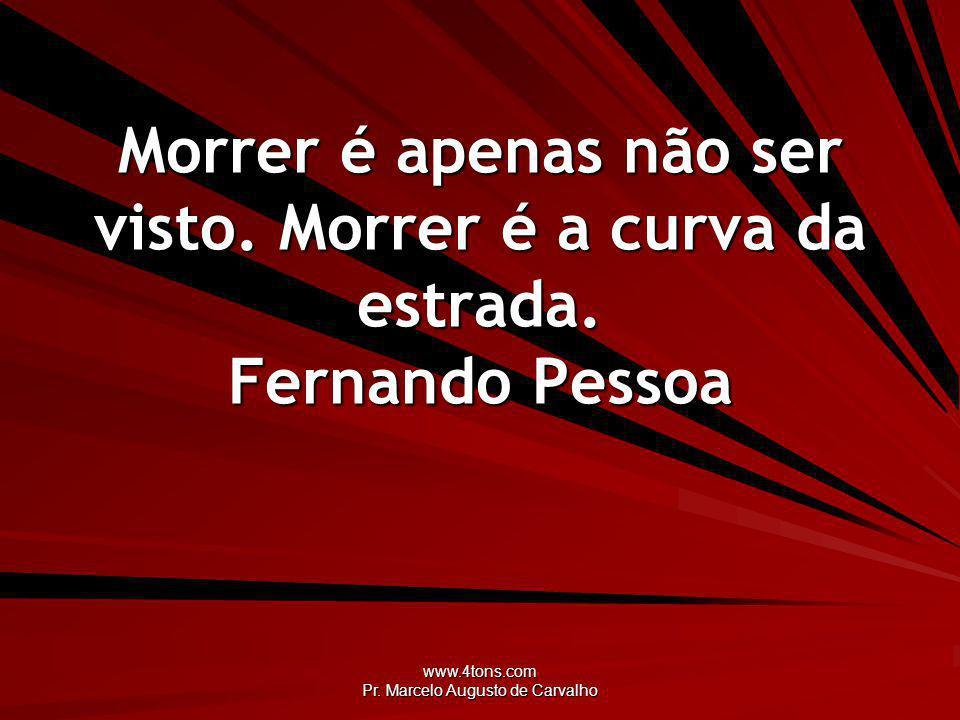 www.4tons.com Pr.Marcelo Augusto de Carvalho Morrer é apenas não ser visto.