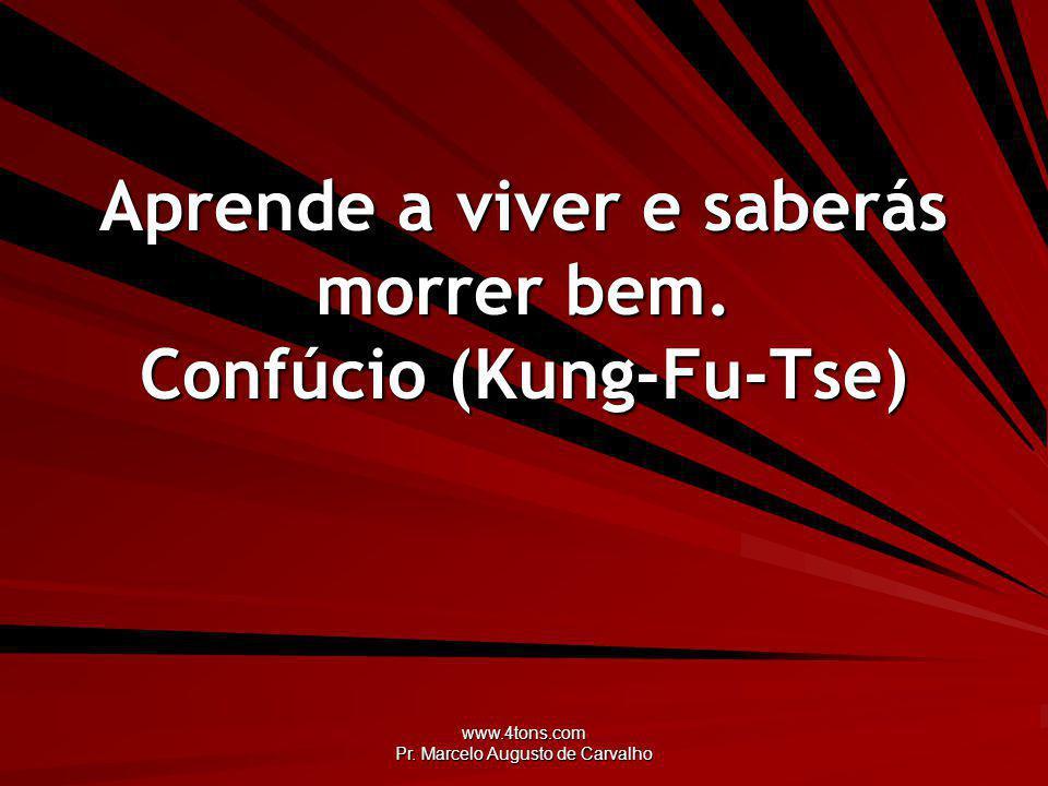 www.4tons.com Pr.Marcelo Augusto de Carvalho Aprende a viver e saberás morrer bem.