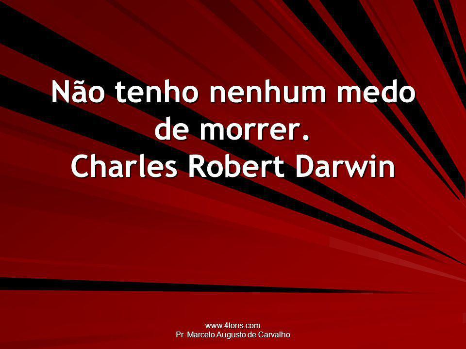 www.4tons.com Pr.Marcelo Augusto de Carvalho Não tenho nenhum medo de morrer.