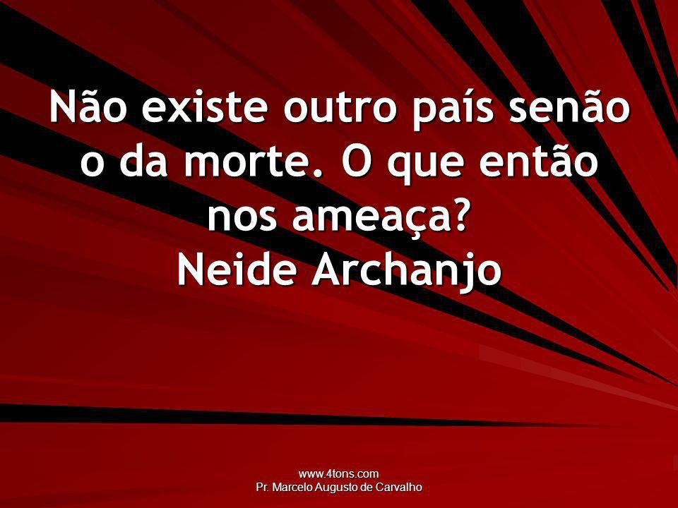 www.4tons.com Pr.Marcelo Augusto de Carvalho Não existe outro país senão o da morte.