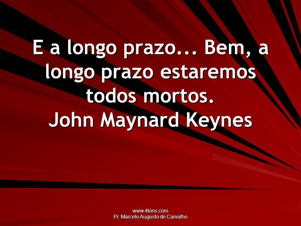 www.4tons.com Pr.Marcelo Augusto de Carvalho E a longo prazo...