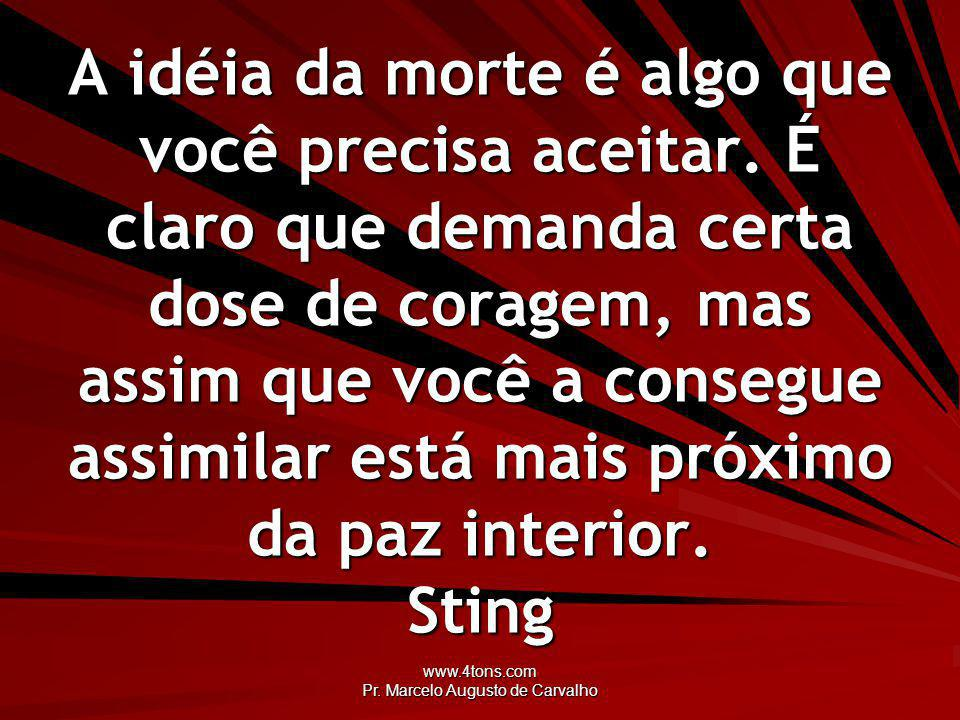 www.4tons.com Pr.Marcelo Augusto de Carvalho A idéia da morte é algo que você precisa aceitar.