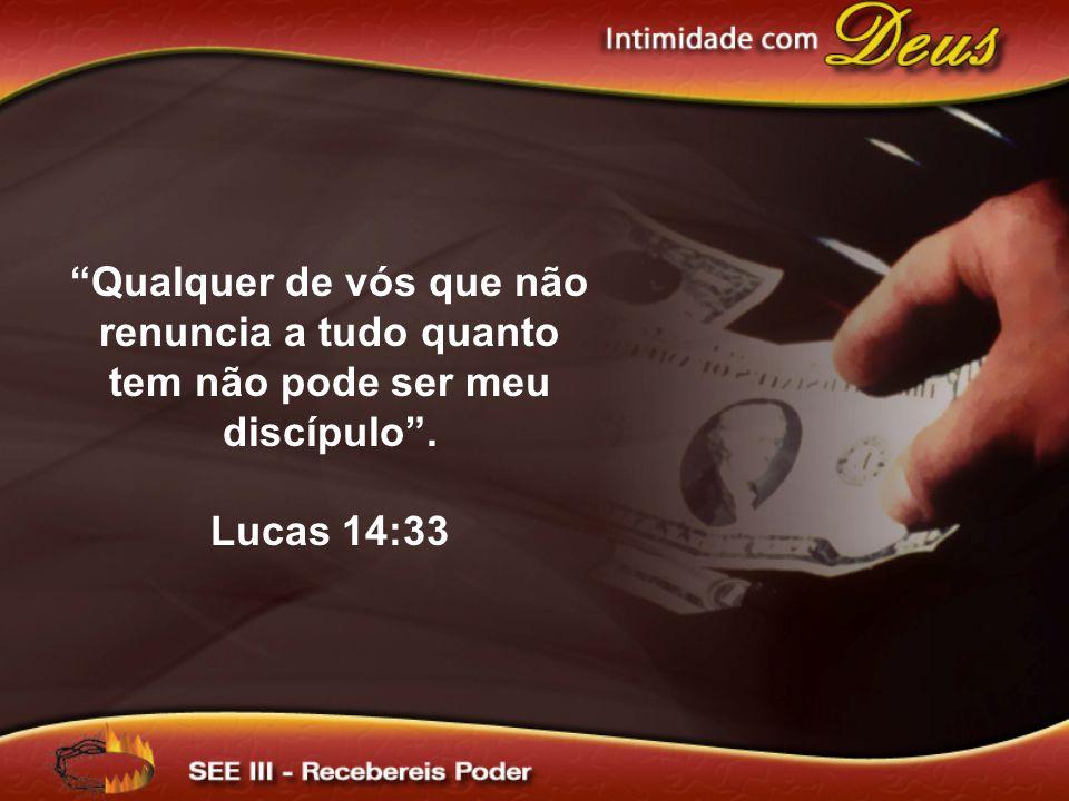 Qualquer de vós que não renuncia a tudo quanto tem não pode ser meu discípulo. Lucas 14:33