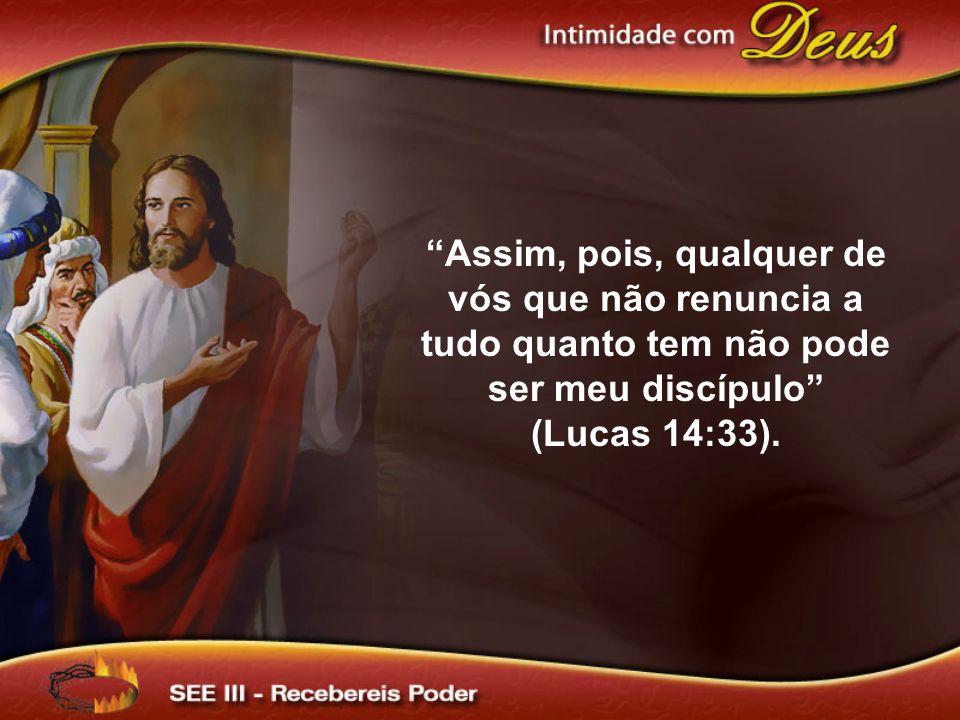 Assim, pois, qualquer de vós que não renuncia a tudo quanto tem não pode ser meu discípulo (Lucas 14:33).
