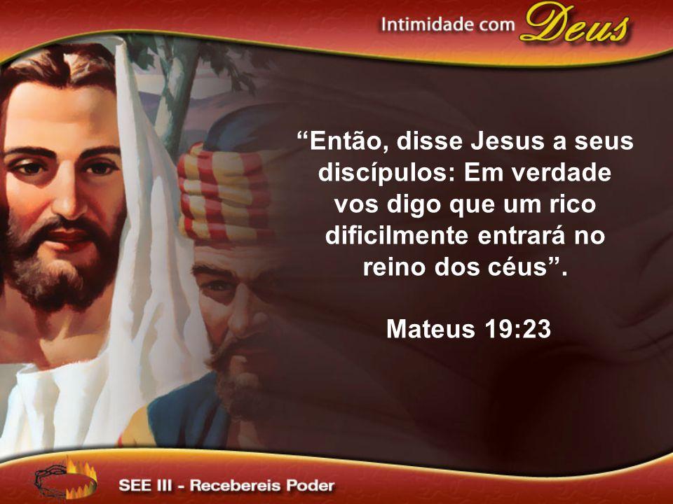 Então, disse Jesus a seus discípulos: Em verdade vos digo que um rico dificilmente entrará no reino dos céus. Mateus 19:23