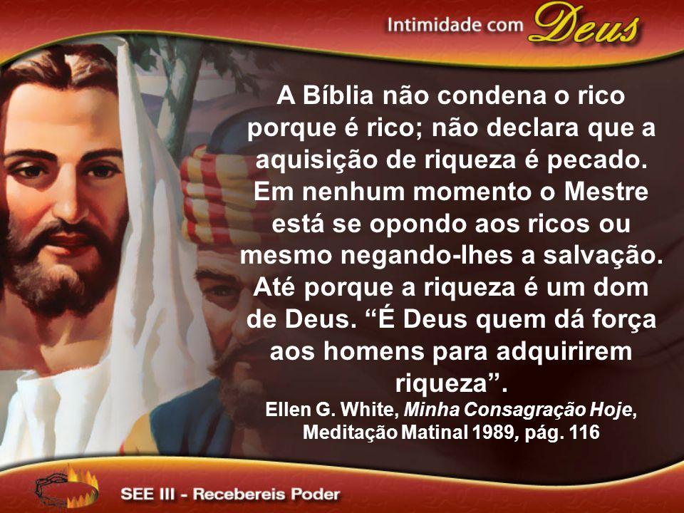 A Bíblia não condena o rico porque é rico; não declara que a aquisição de riqueza é pecado. Em nenhum momento o Mestre está se opondo aos ricos ou mes
