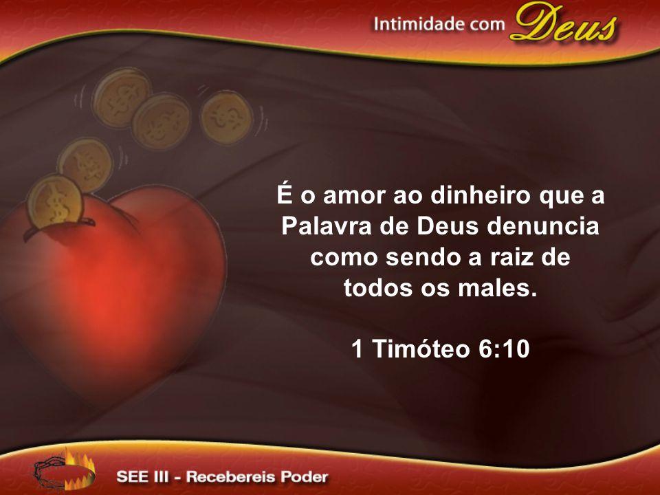 É o amor ao dinheiro que a Palavra de Deus denuncia como sendo a raiz de todos os males. 1 Timóteo 6:10