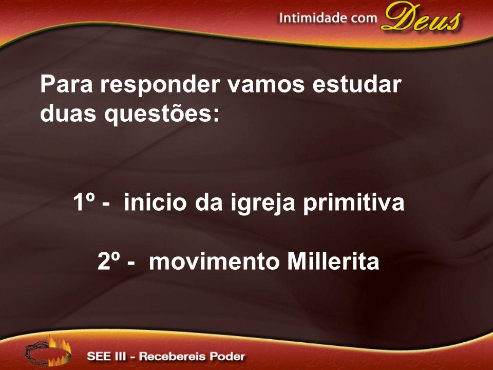 Para responder vamos estudar duas questões: 1º - inicio da igreja primitiva 2º - movimento Millerita