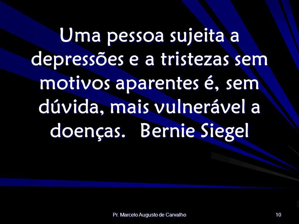 Pr. Marcelo Augusto de Carvalho 10 Uma pessoa sujeita a depressões e a tristezas sem motivos aparentes é, sem dúvida, mais vulnerável a doenças.Bernie