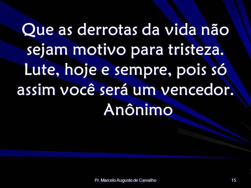 Pr.Marcelo Augusto de Carvalho 15 Que as derrotas da vida não sejam motivo para tristeza.