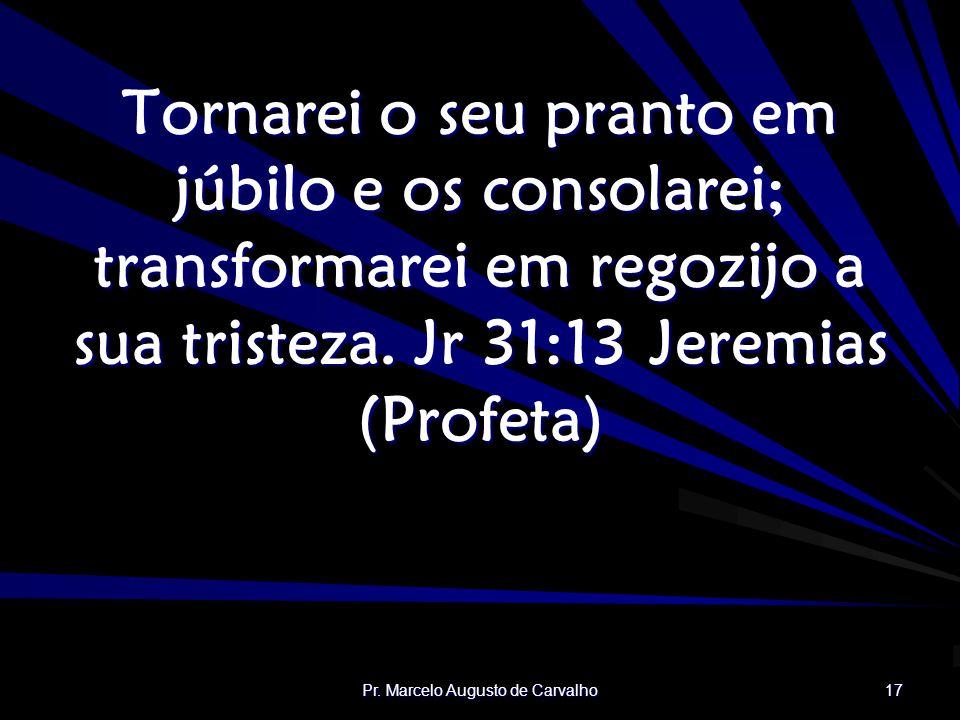 Pr. Marcelo Augusto de Carvalho 17 Tornarei o seu pranto em júbilo e os consolarei; transformarei em regozijo a sua tristeza. Jr 31:13Jeremias (Profet