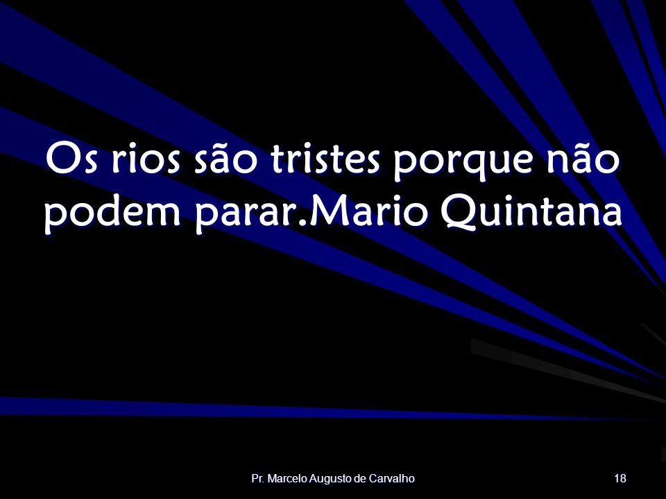 Pr. Marcelo Augusto de Carvalho 18 Os rios são tristes porque não podem parar.Mario Quintana