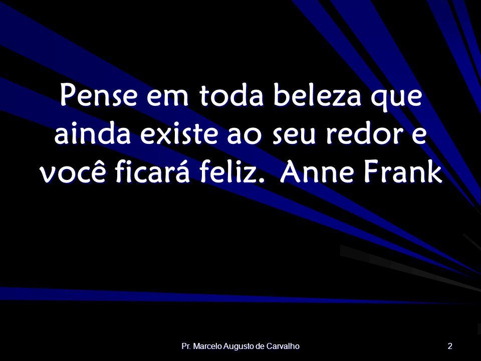 Pr. Marcelo Augusto de Carvalho 2 Pense em toda beleza que ainda existe ao seu redor e você ficará feliz.Anne Frank