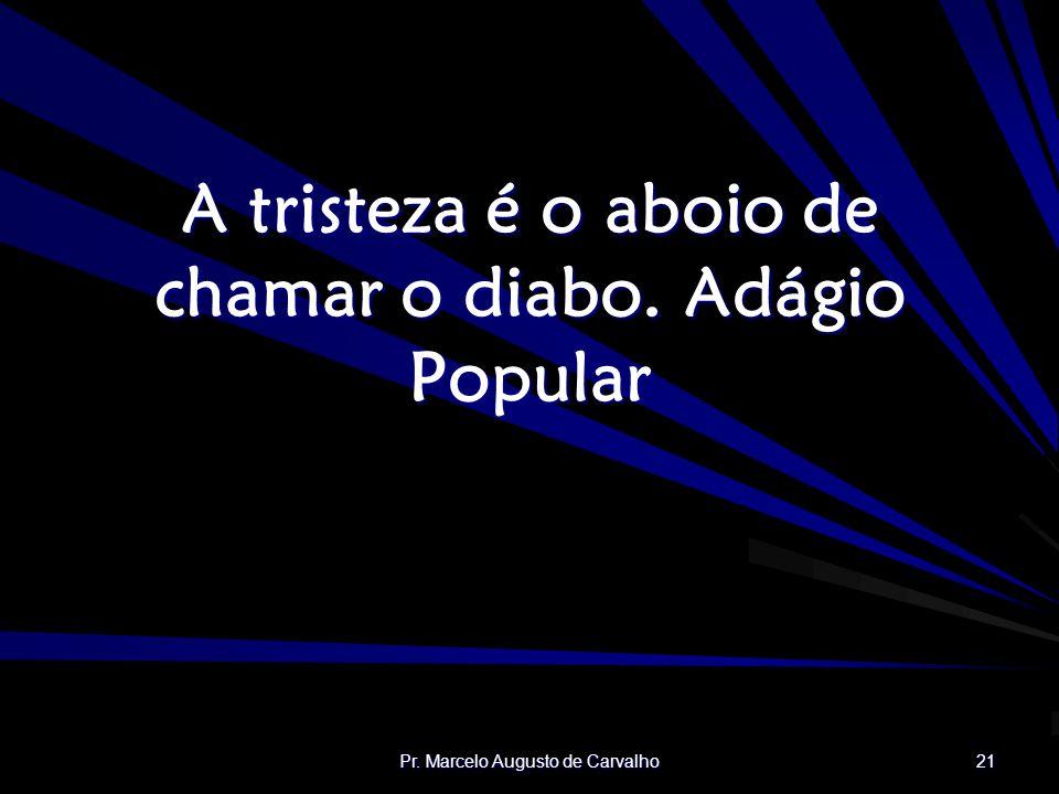 Pr. Marcelo Augusto de Carvalho 21 A tristeza é o aboio de chamar o diabo.Adágio Popular