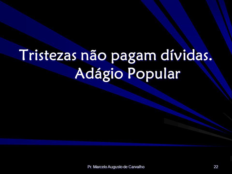 Pr. Marcelo Augusto de Carvalho 22 Tristezas não pagam dívidas. Adágio Popular