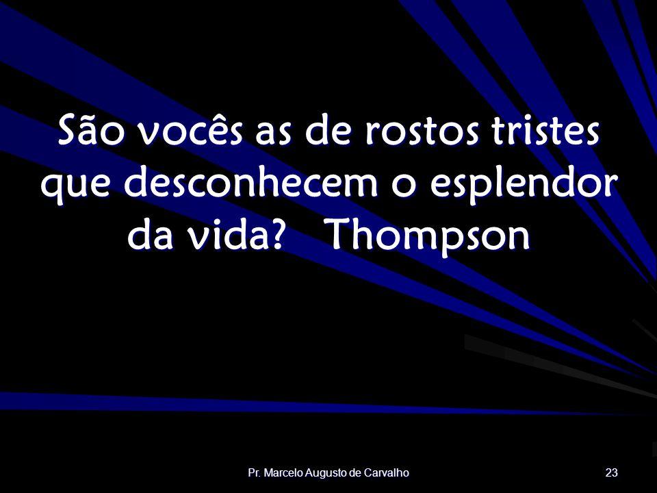Pr. Marcelo Augusto de Carvalho 23 São vocês as de rostos tristes que desconhecem o esplendor da vida?Thompson