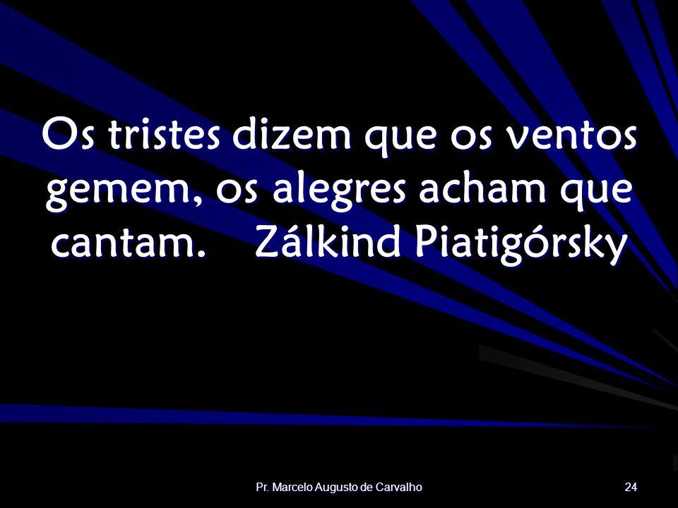 Pr. Marcelo Augusto de Carvalho 24 Os tristes dizem que os ventos gemem, os alegres acham que cantam.Zálkind Piatigórsky