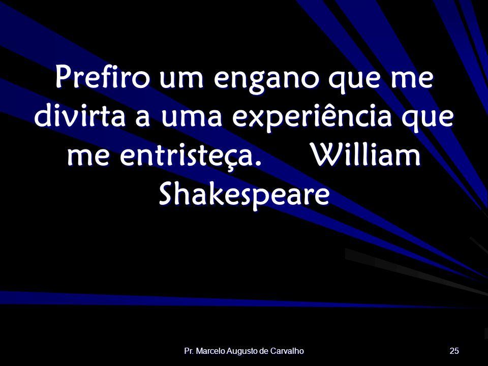 Pr. Marcelo Augusto de Carvalho 25 Prefiro um engano que me divirta a uma experiência que me entristeça.William Shakespeare