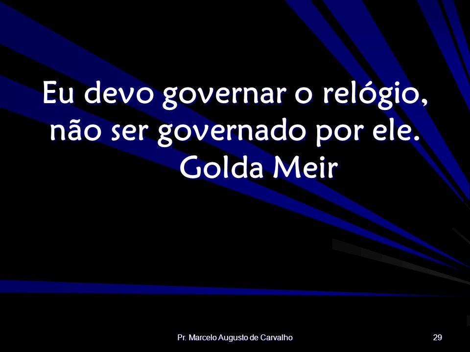 Pr.Marcelo Augusto de Carvalho 29 Eu devo governar o relógio, não ser governado por ele.