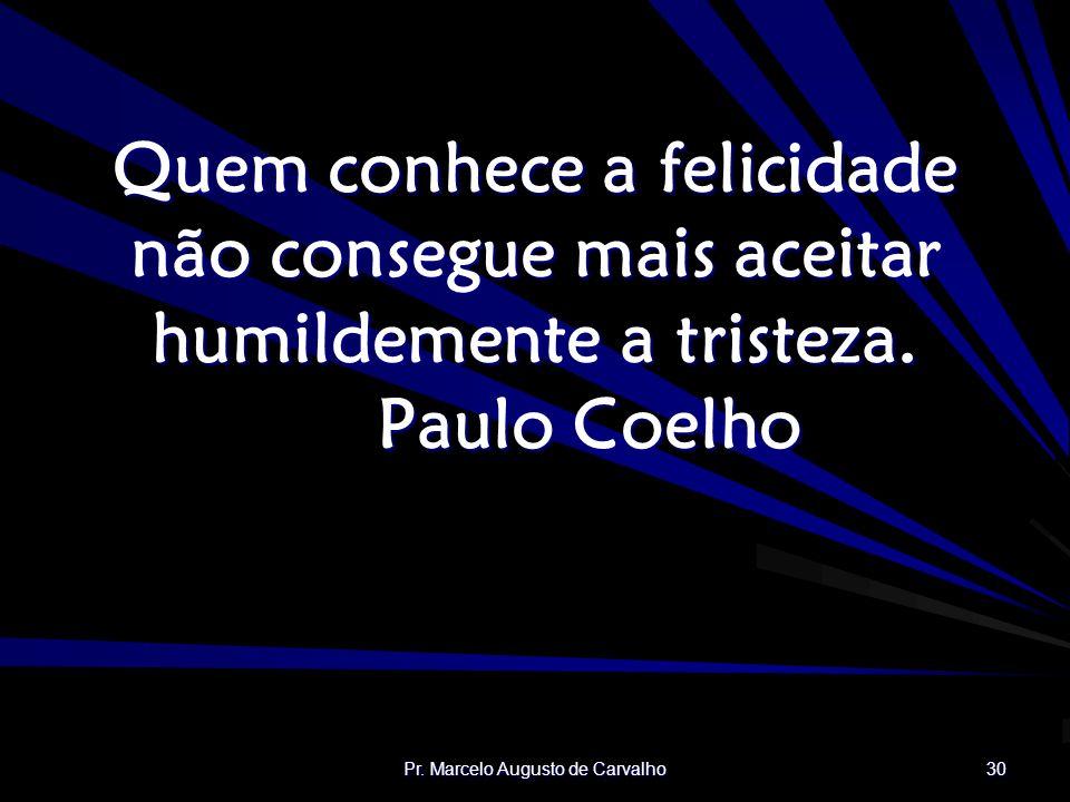 Pr. Marcelo Augusto de Carvalho 30 Quem conhece a felicidade não consegue mais aceitar humildemente a tristeza. Paulo Coelho