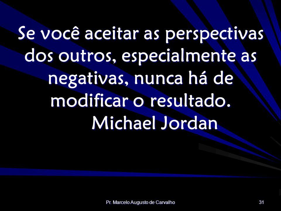 Pr. Marcelo Augusto de Carvalho 31 Se você aceitar as perspectivas dos outros, especialmente as negativas, nunca há de modificar o resultado. Michael